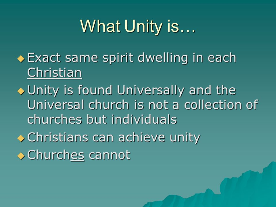 What Unity is…  Exact same spirit dwelling in each Christian  Unity is found Universally and the Universal church is not a collection of churches but individuals  Christians can achieve unity  Churches cannot