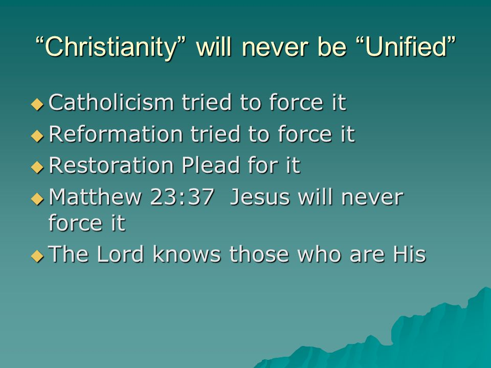 """""""Christianity"""" will never be """"Unified""""  Catholicism tried to force it  Reformation tried to force it  Restoration Plead for it  Matthew 23:37 Jesu"""