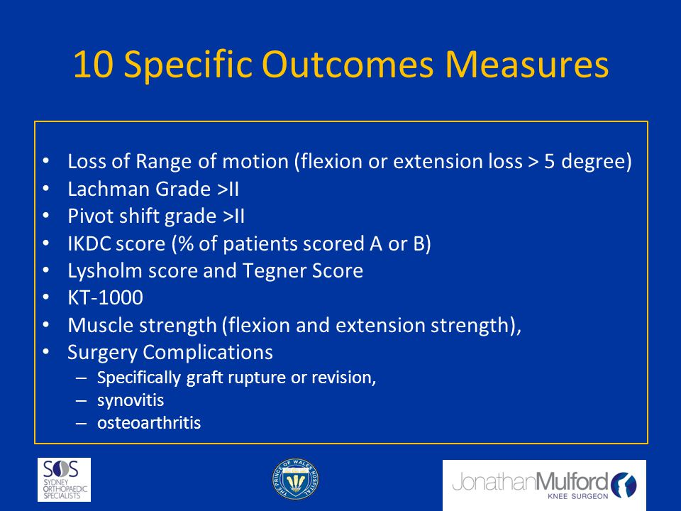 10 Specific Outcomes Measures Loss of Range of motion (flexion or extension loss > 5 degree) Lachman Grade >II Pivot shift grade >II IKDC score (% of