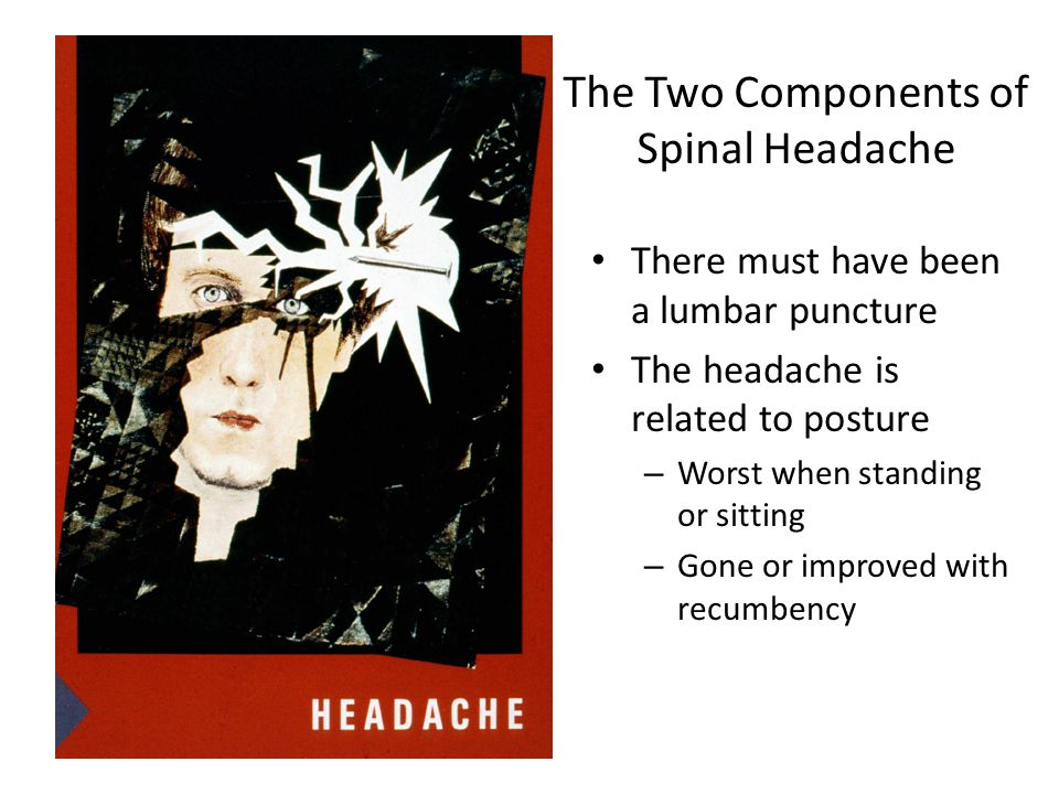 The Two Components of Spinal Headache There must have been a lumbar puncture The headache is related to posture – Worst when standing or sitting – Gone or improved with recumbency