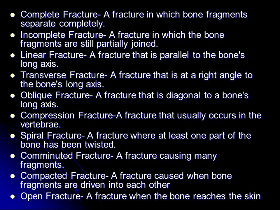 Complete Fracture- A fracture in which bone fragments separate completely.
