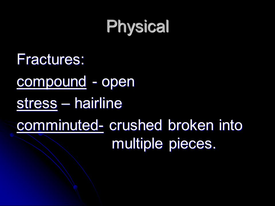 Physical Fractures: compound - open stress – hairline comminuted- crushed broken into multiple pieces.