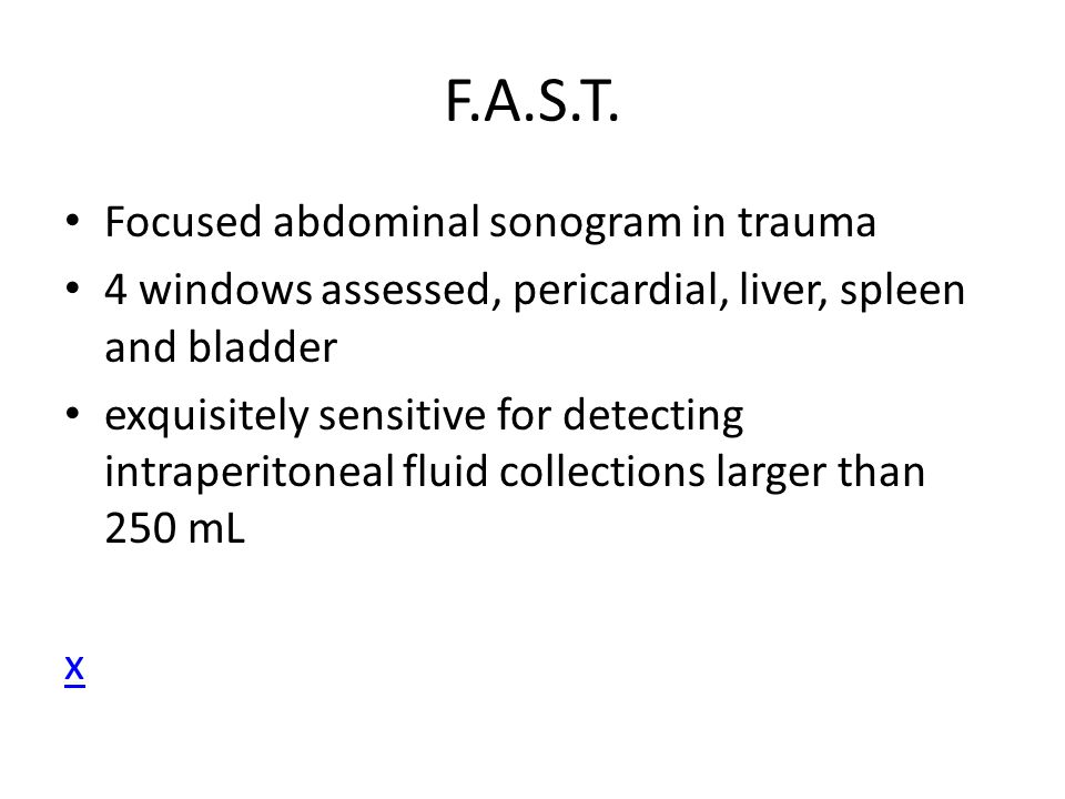 F.A.S.T. Focused abdominal sonogram in trauma 4 windows assessed, pericardial, liver, spleen and bladder exquisitely sensitive for detecting intraperi