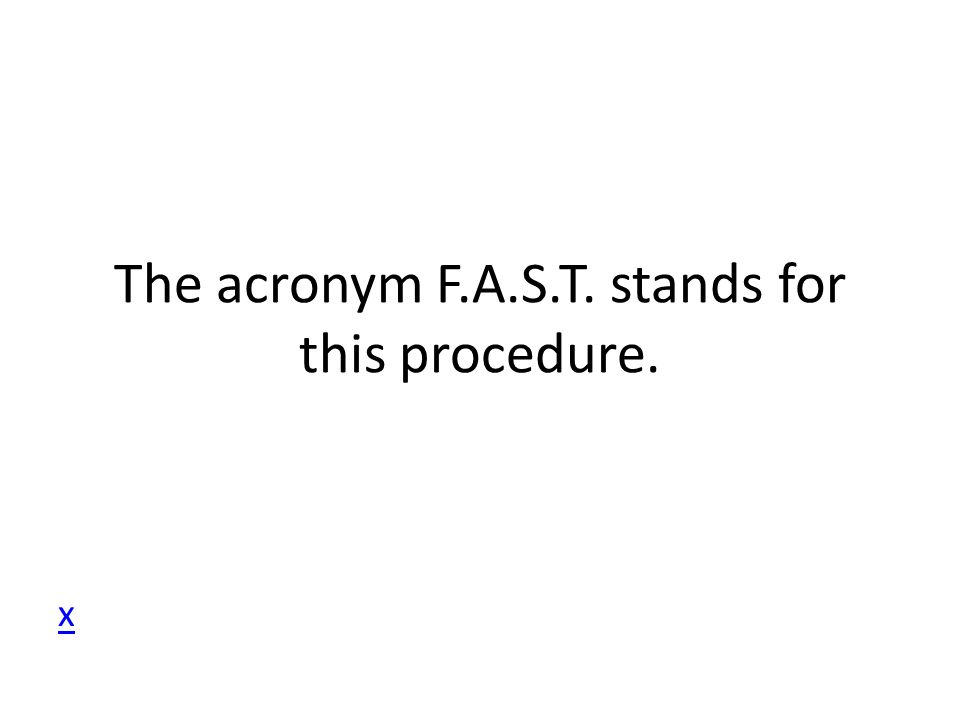 The acronym F.A.S.T. stands for this procedure. x