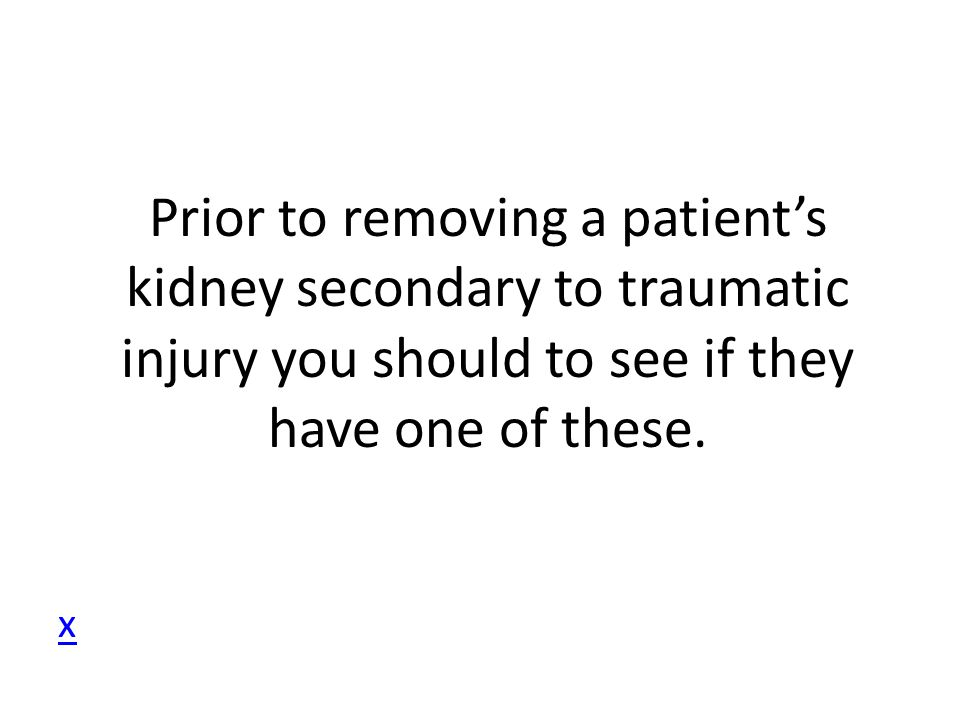 Prior to removing a patient's kidney secondary to traumatic injury you should to see if they have one of these. x