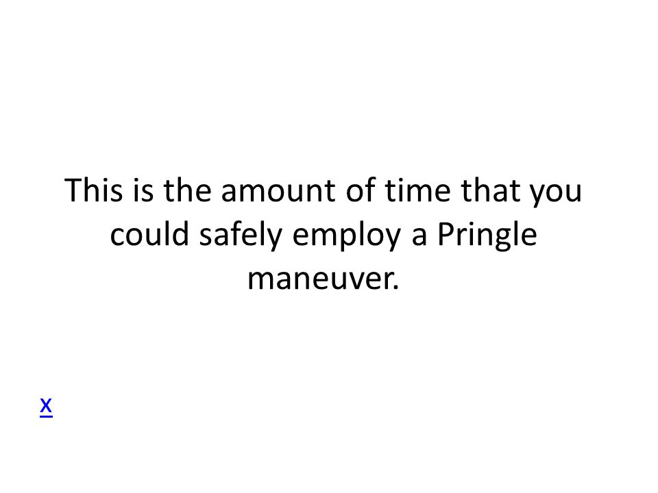 This is the amount of time that you could safely employ a Pringle maneuver. x