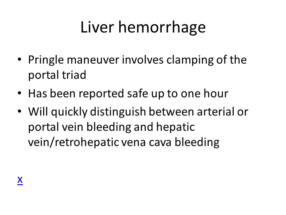 Liver hemorrhage Pringle maneuver involves clamping of the portal triad Has been reported safe up to one hour Will quickly distinguish between arteria