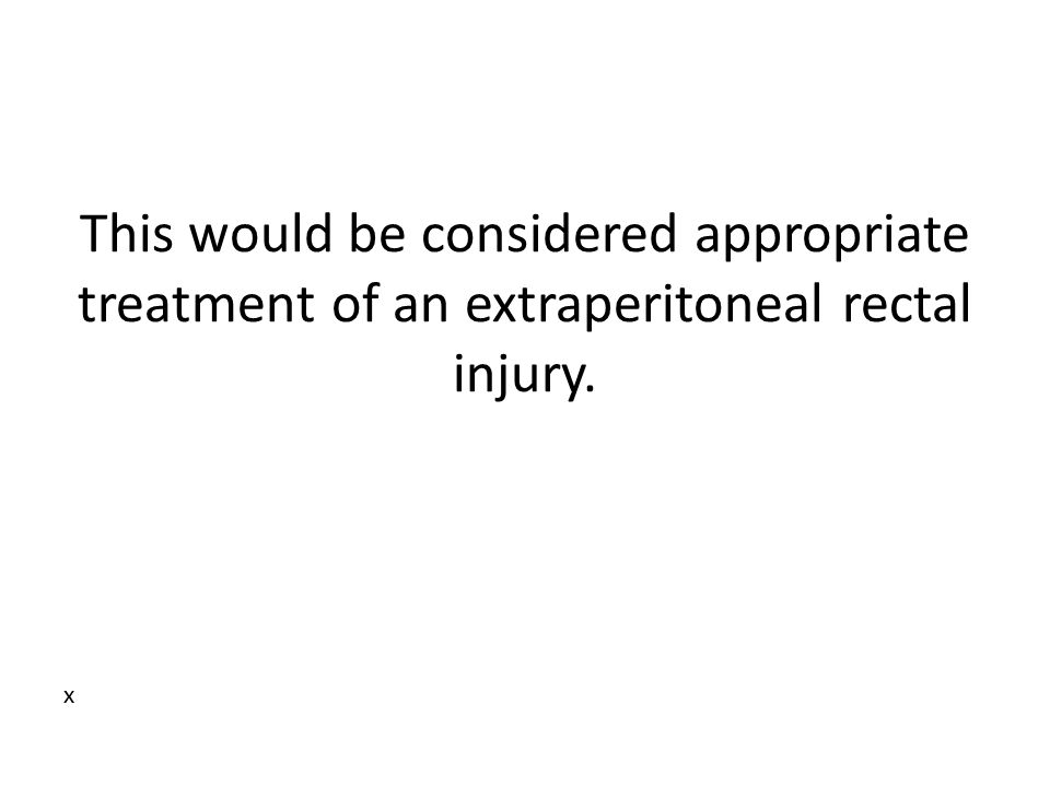 This would be considered appropriate treatment of an extraperitoneal rectal injury. x