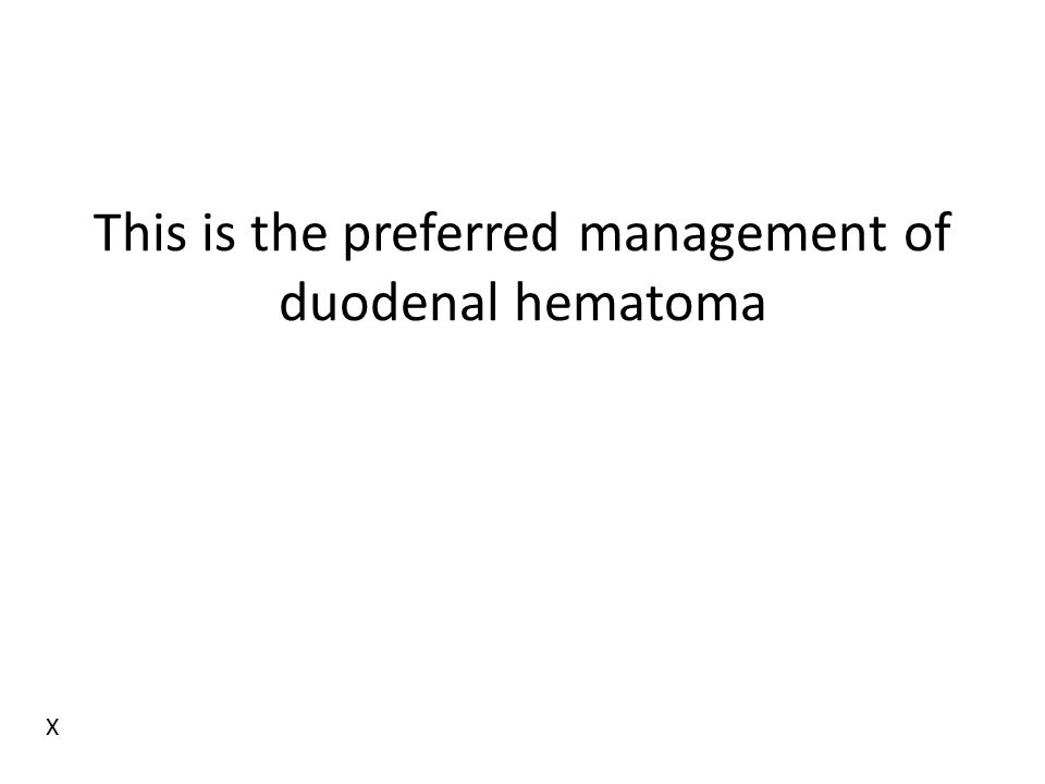 This is the preferred management of duodenal hematoma X