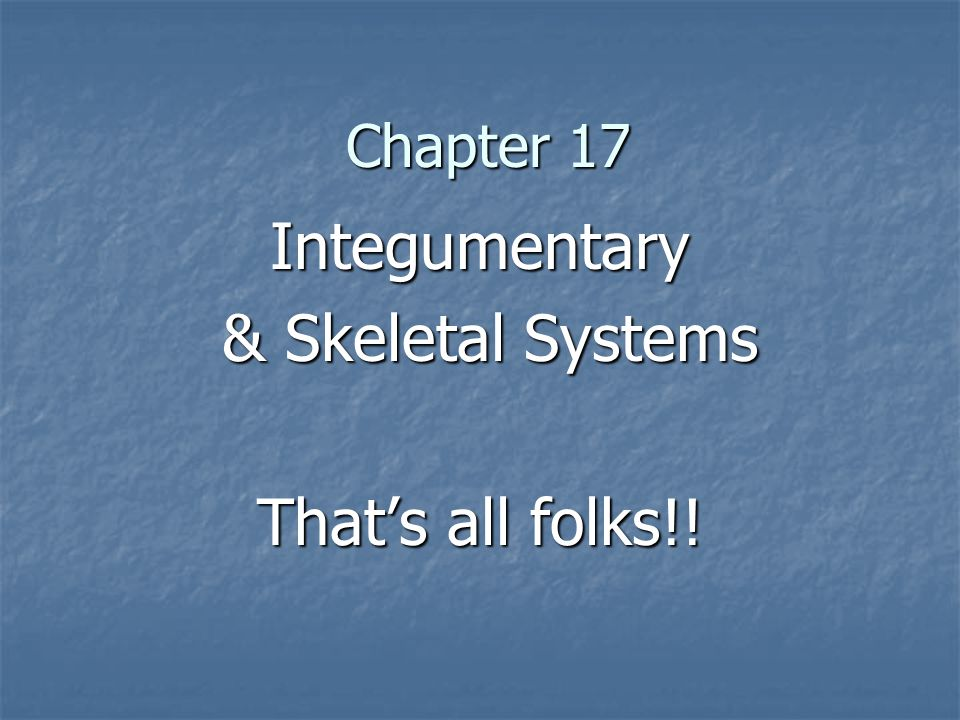 Chapter 17 Integumentary & Skeletal Systems & Skeletal Systems That's all folks!!