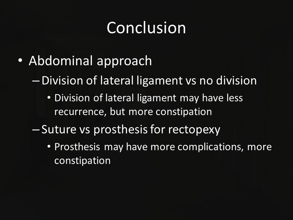 Conclusion Abdominal approach – Division of lateral ligament vs no division Division of lateral ligament may have less recurrence, but more constipati