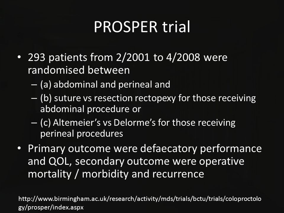 PROSPER trial 293 patients from 2/2001 to 4/2008 were randomised between – (a) abdominal and perineal and – (b) suture vs resection rectopexy for thos