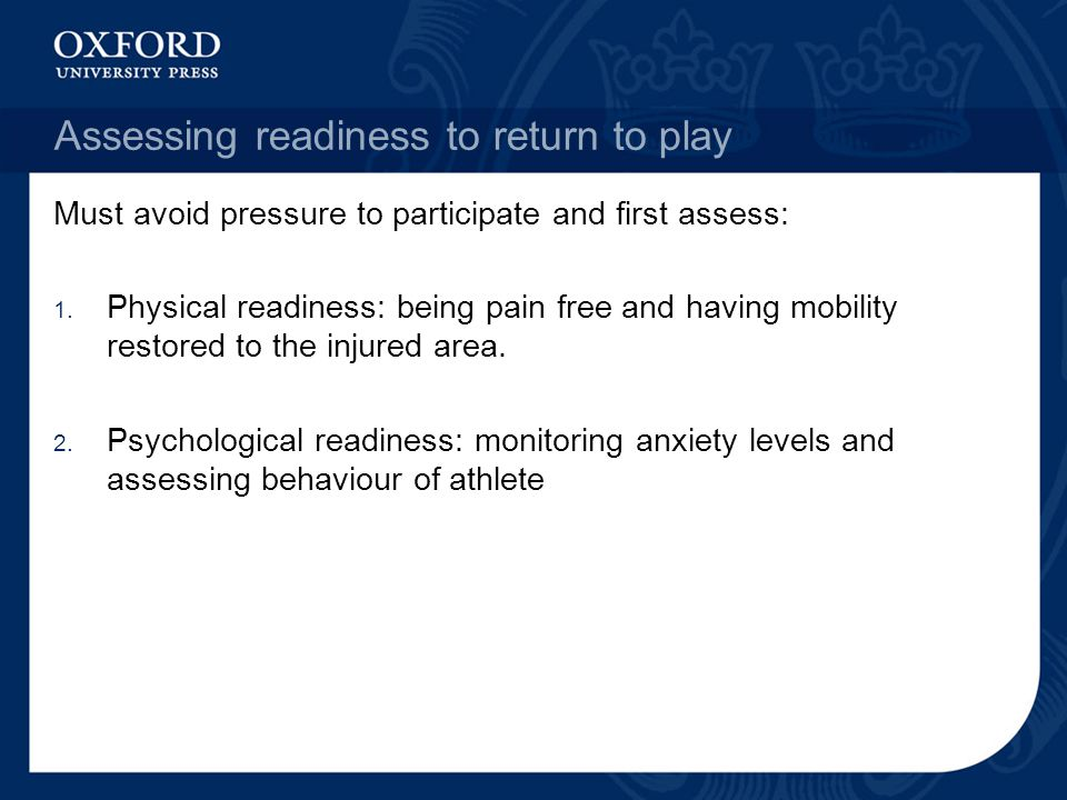 Assessing readiness to return to play Must avoid pressure to participate and first assess: 1.