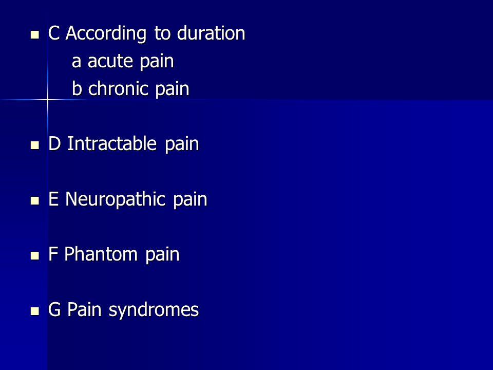 C According to duration C According to duration a acute pain a acute pain b chronic pain b chronic pain D Intractable pain D Intractable pain E Neuropathic pain E Neuropathic pain F Phantom pain F Phantom pain G Pain syndromes G Pain syndromes