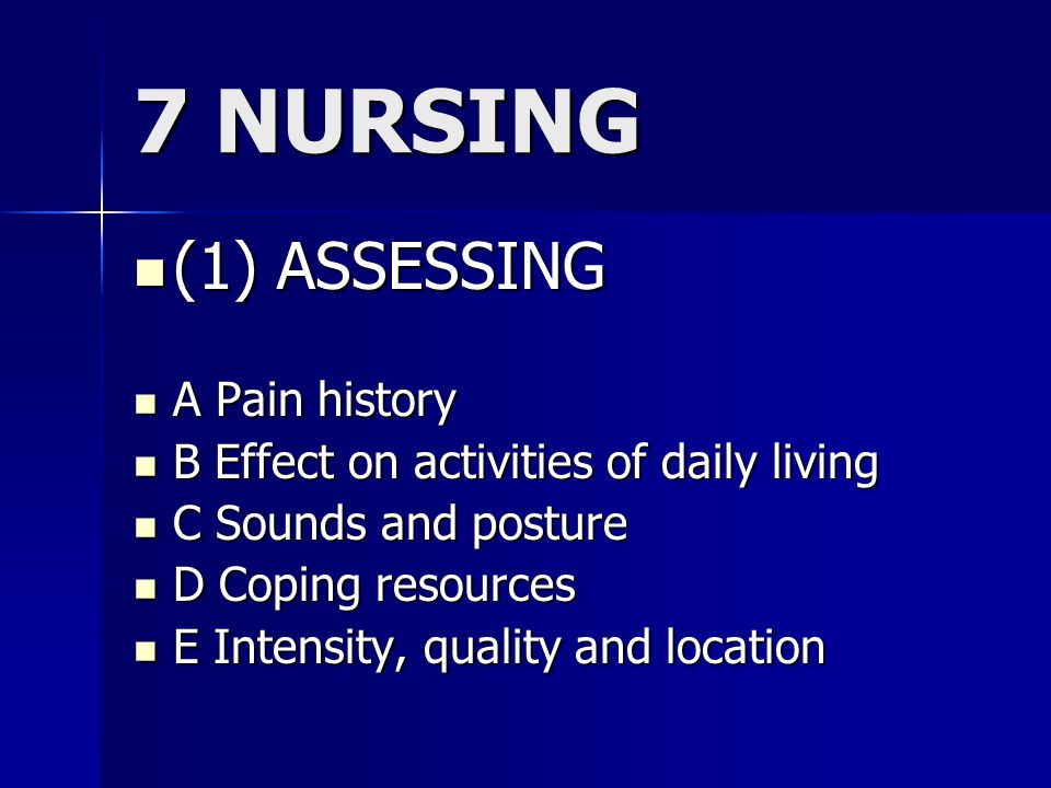 7 NURSING (1) ASSESSING (1) ASSESSING A Pain history A Pain history B Effect on activities of daily living B Effect on activities of daily living C Sounds and posture C Sounds and posture D Coping resources D Coping resources E Intensity, quality and location E Intensity, quality and location