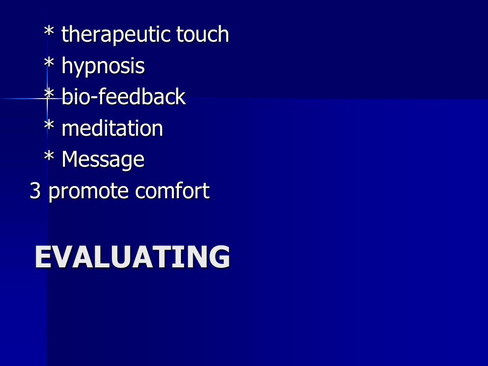 EVALUATING * therapeutic touch * therapeutic touch * hypnosis * hypnosis * bio-feedback * bio-feedback * meditation * meditation * Message * Message 3 promote comfort