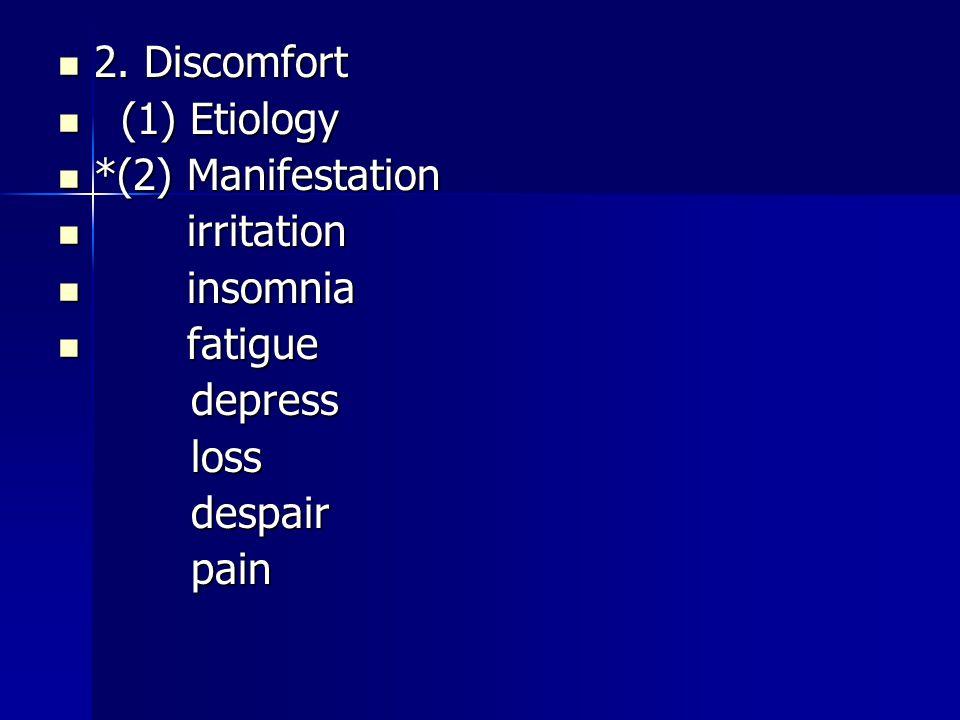 2. Discomfort 2. Discomfort (1) Etiology (1) Etiology *(2) Manifestation *(2) Manifestation irritation irritation insomnia insomnia fatigue fatigue de