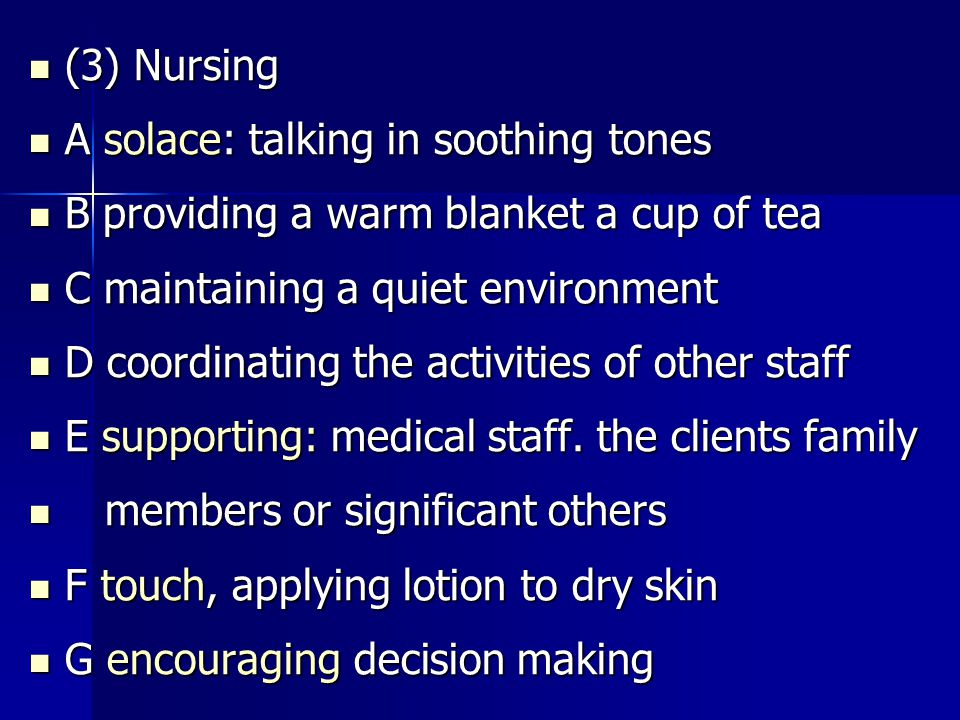 (3) Nursing (3) Nursing A solace: talking in soothing tones A solace: talking in soothing tones B providing a warm blanket a cup of tea B providing a warm blanket a cup of tea C maintaining a quiet environment C maintaining a quiet environment D coordinating the activities of other staff D coordinating the activities of other staff E supporting: medical staff.