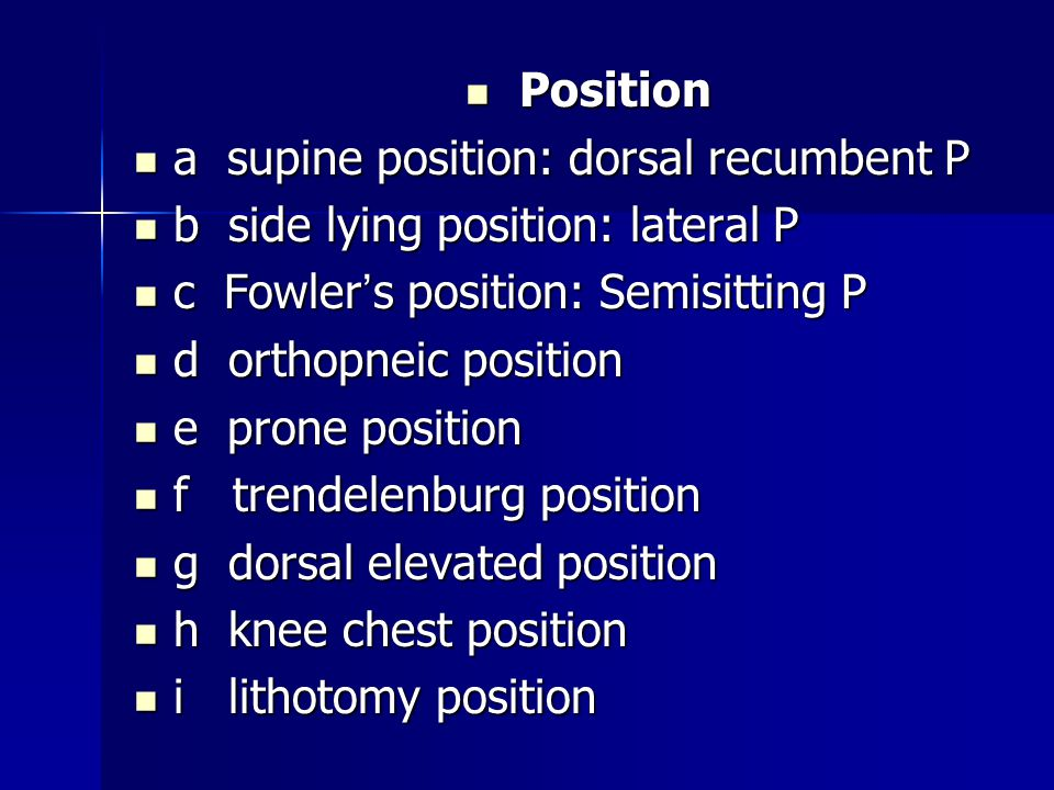 Position Position a supine position: dorsal recumbent P a supine position: dorsal recumbent P b side lying position: lateral P b side lying position: lateral P c Fowler ' s position: Semisitting P c Fowler ' s position: Semisitting P d orthopneic position d orthopneic position e prone position e prone position f trendelenburg position f trendelenburg position g dorsal elevated position g dorsal elevated position h knee chest position h knee chest position i lithotomy position i lithotomy position