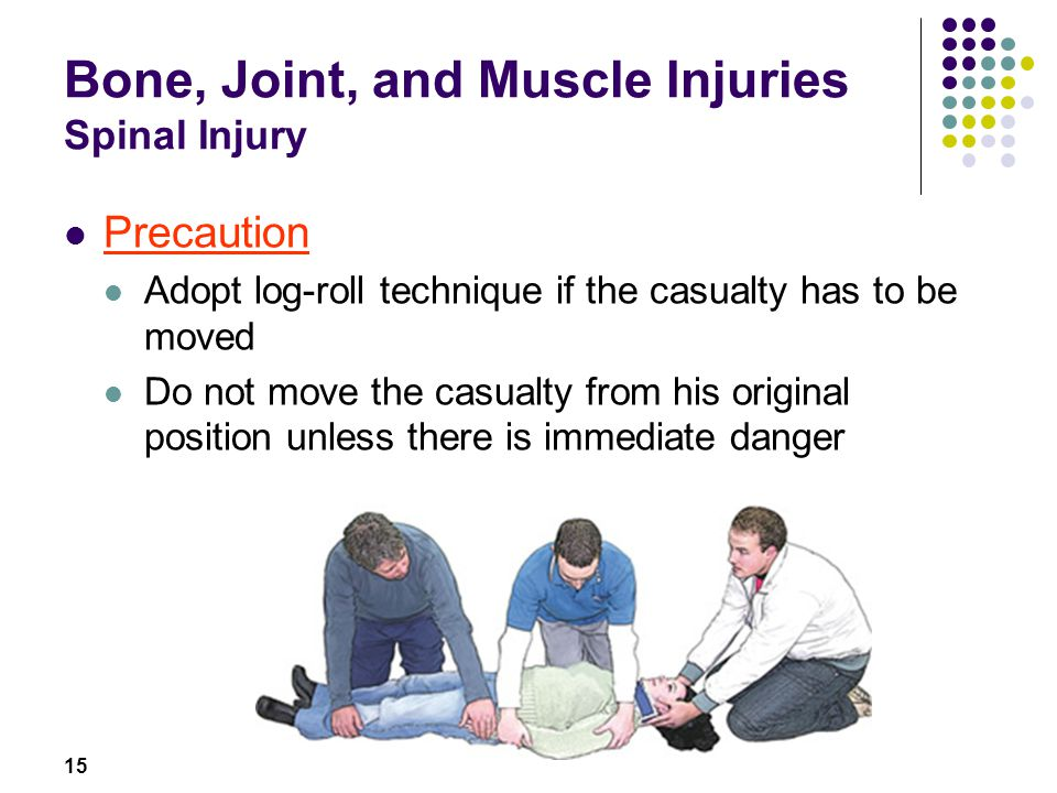 15 Bone, Joint, and Muscle Injuries Spinal Injury Precaution Adopt log-roll technique if the casualty has to be moved Do not move the casualty from hi