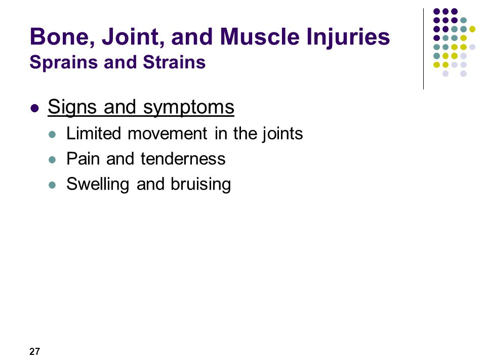 27 Bone, Joint, and Muscle Injuries Sprains and Strains Signs and symptoms Limited movement in the joints Pain and tenderness Swelling and bruising