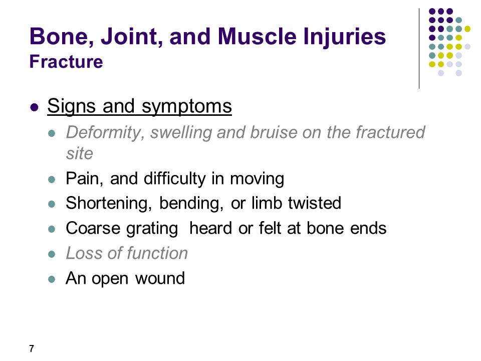 7 Bone, Joint, and Muscle Injuries Fracture Signs and symptoms Deformity, swelling and bruise on the fractured site Pain, and difficulty in moving Sho