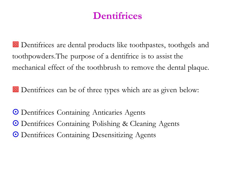 Dentifrices  Dentifrices are dental products like toothpastes, toothgels and toothpowders.The purpose of a dentifrice is to assist the mechanical effect of the toothbrush to remove the dental plaque.