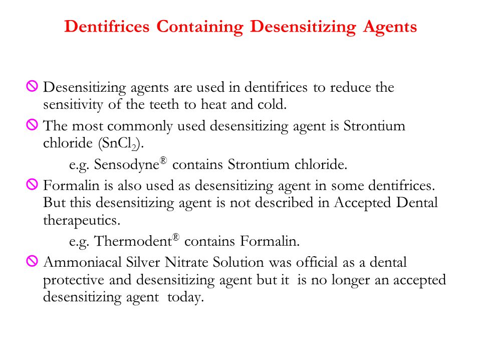  Desensitizing agents are used in dentifrices to reduce the sensitivity of the teeth to heat and cold.