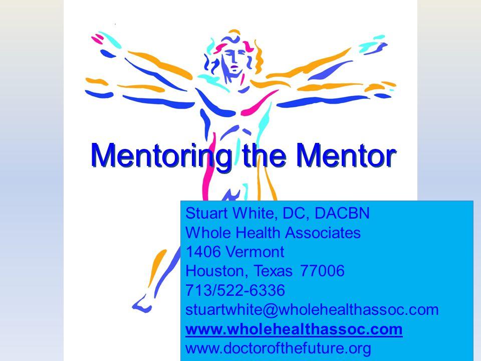 1 Mentoring the Mentor Stuart White, DC, DACBN Whole Health Associates 1406 Vermont Houston, Texas 77006 713/522-6336 stuartwhite@wholehealthassoc.com www.wholehealthassoc.com www.doctorofthefuture.org