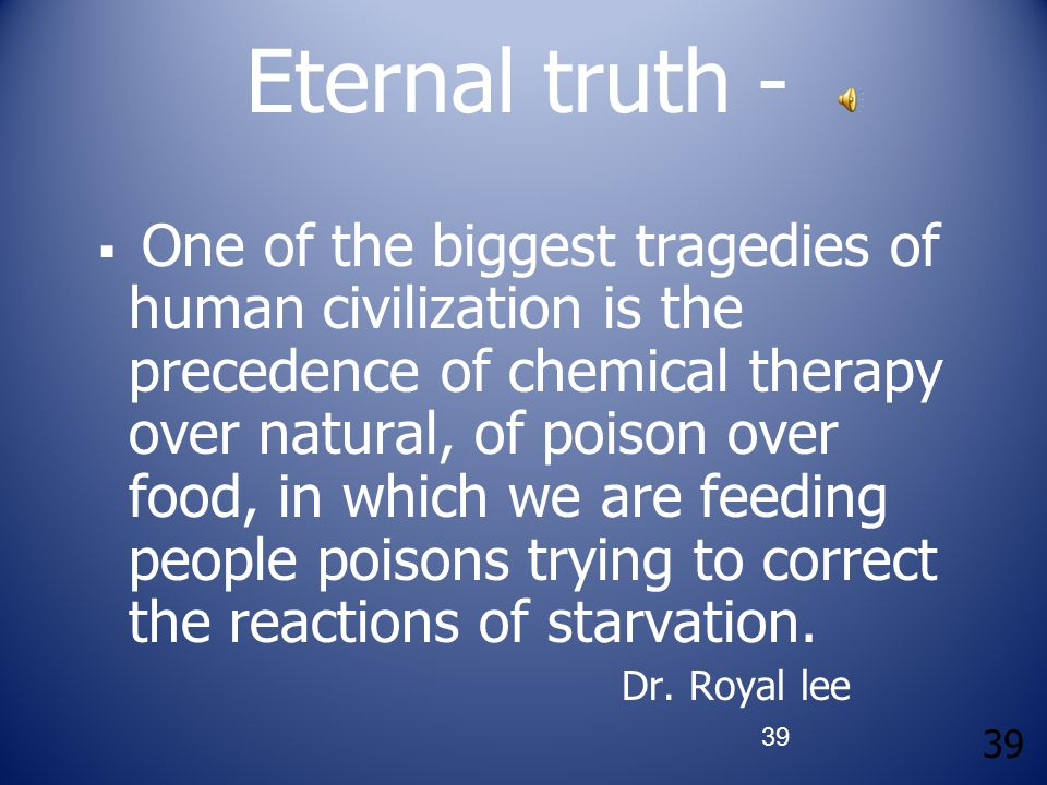 39 Eternal truth -  One of the biggest tragedies of human civilization is the precedence of chemical therapy over natural, of poison over food, in wh
