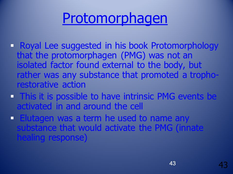 43 Protomorphagen  Royal Lee suggested in his book Protomorphology that the protomorphagen (PMG) was not an isolated factor found external to the body, but rather was any substance that promoted a tropho- restorative action  This it is possible to have intrinsic PMG events be activated in and around the cell  Elutagen was a term he used to name any substance that would activate the PMG (innate healing response)