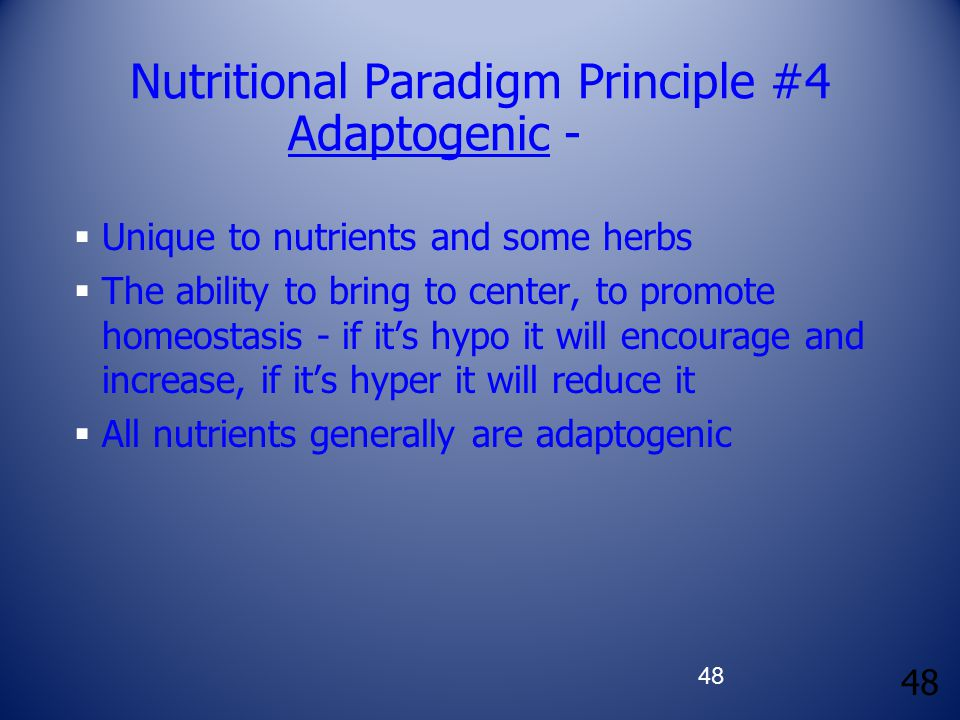 48 Nutritional Paradigm Principle #4 Adaptogenic -  Unique to nutrients and some herbs  The ability to bring to center, to promote homeostasis - if it's hypo it will encourage and increase, if it's hyper it will reduce it  All nutrients generally are adaptogenic