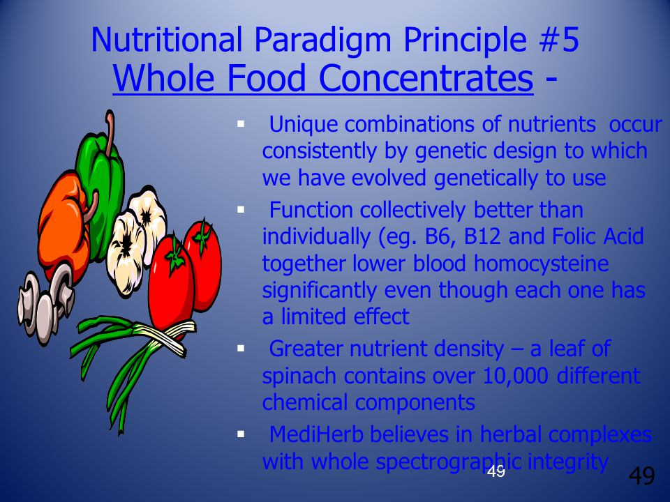 49 Nutritional Paradigm Principle #5 Whole Food Concentrates -  Unique combinations of nutrients occur consistently by genetic design to which we have evolved genetically to use  Function collectively better than individually (eg.