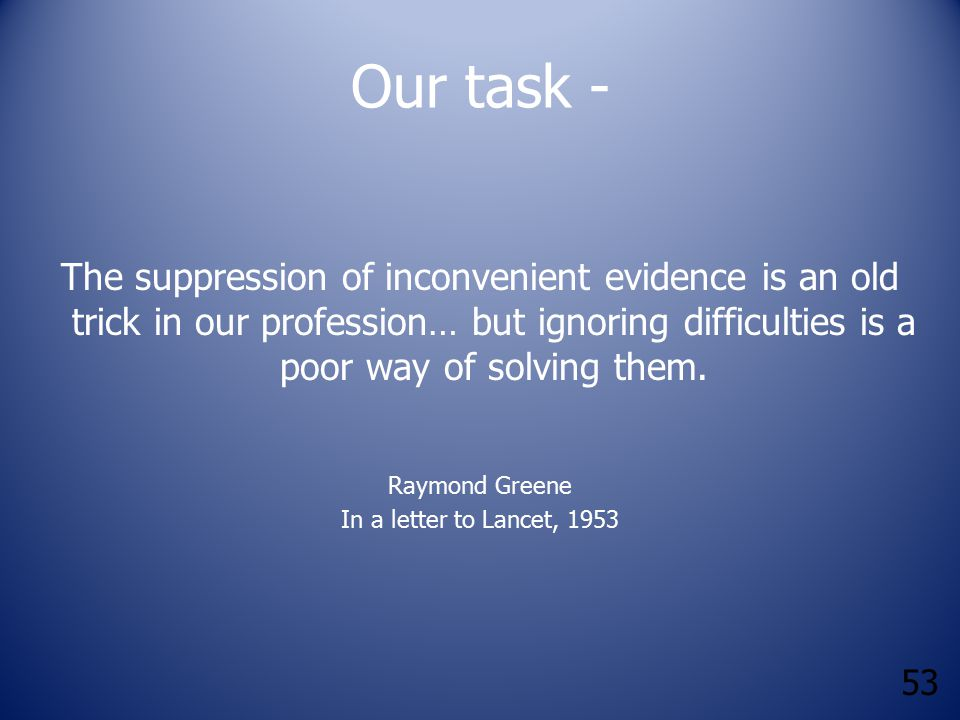 53 Our task - The suppression of inconvenient evidence is an old trick in our profession… but ignoring difficulties is a poor way of solving them.