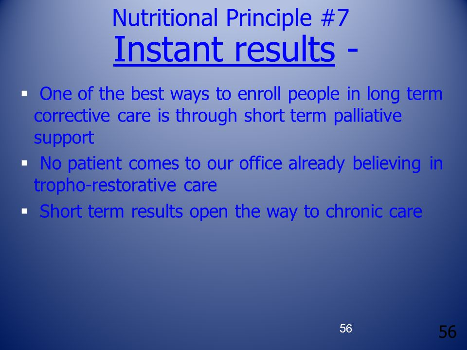 56 Nutritional Principle #7 Instant results -  One of the best ways to enroll people in long term corrective care is through short term palliative su