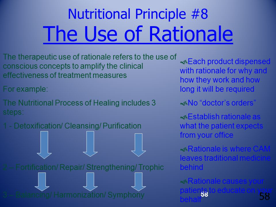 58 Nutritional Principle #8 The Use of Rationale The therapeutic use of rationale refers to the use of conscious concepts to amplify the clinical effectiveness of treatment measures For example: The Nutritional Process of Healing includes 3 steps: 1 - Detoxification/ Cleansing/ Purification 2 – Fortification/ Repair/ Strengthening/ Trophic 3 – Balancing/ Harmonization/ Symphony  Each product dispensed with rationale for why and how they work and how long it will be required  No doctor's orders  Establish rationale as what the patient expects from your office  Rationale is where CAM leaves traditional medicine behind  Rationale causes your patients to educate on your behalf