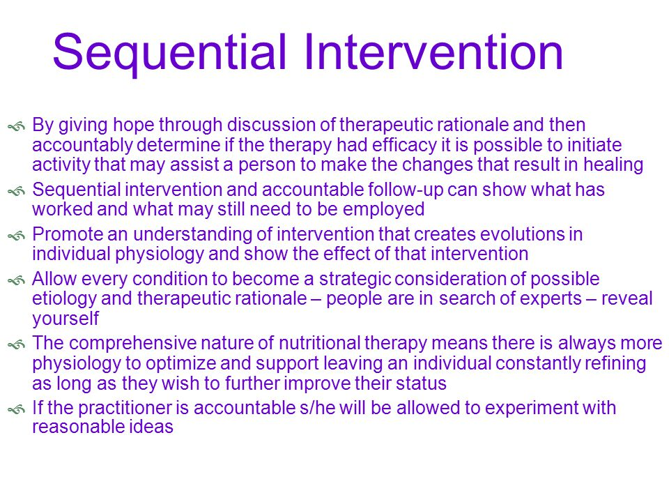 Sequential Intervention  By giving hope through discussion of therapeutic rationale and then accountably determine if the therapy had efficacy it is possible to initiate activity that may assist a person to make the changes that result in healing  Sequential intervention and accountable follow-up can show what has worked and what may still need to be employed  Promote an understanding of intervention that creates evolutions in individual physiology and show the effect of that intervention  Allow every condition to become a strategic consideration of possible etiology and therapeutic rationale – people are in search of experts – reveal yourself  The comprehensive nature of nutritional therapy means there is always more physiology to optimize and support leaving an individual constantly refining as long as they wish to further improve their status  If the practitioner is accountable s/he will be allowed to experiment with reasonable ideas