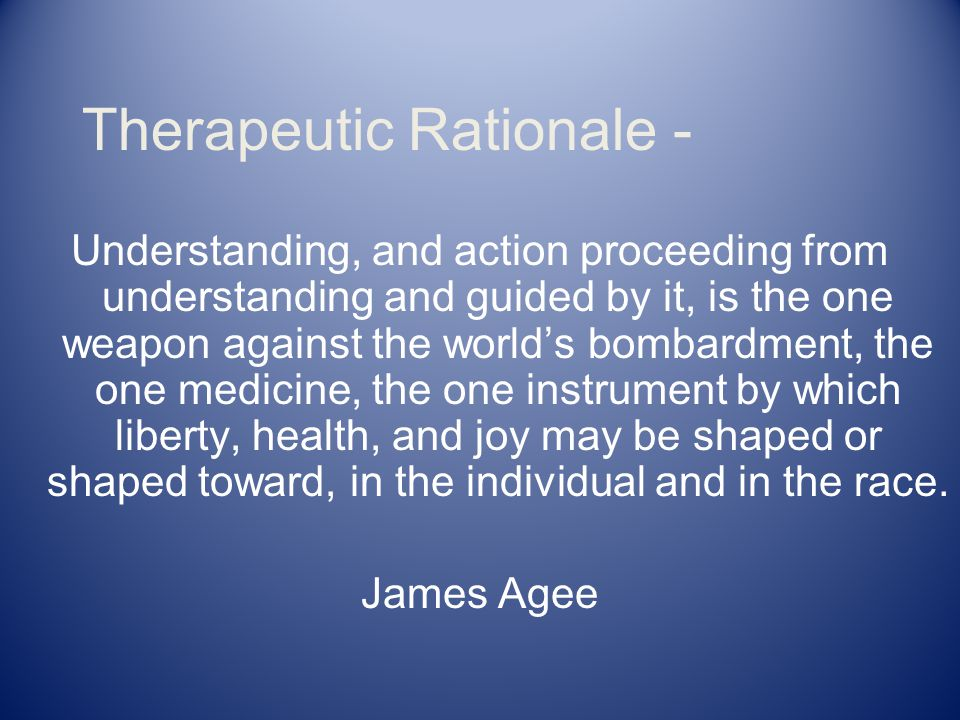 Therapeutic Rationale - Understanding, and action proceeding from understanding and guided by it, is the one weapon against the world's bombardment, the one medicine, the one instrument by which liberty, health, and joy may be shaped or shaped toward, in the individual and in the race.