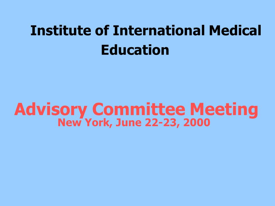 Institute of International Medical Education Advisory Committee Meeting New York, June 22-23, 2000