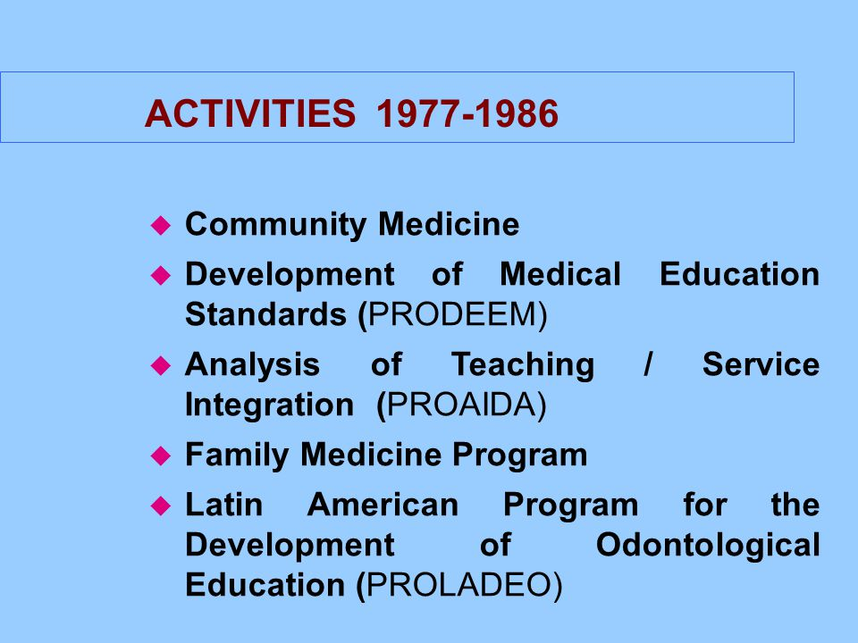 ACTIVITIES 1977-1986 u Community Medicine u Development of Medical Education Standards (PRODEEM) u Analysis of Teaching / Service Integration (PROAIDA) u Family Medicine Program u Latin American Program for the Development of Odontological Education (PROLADEO)