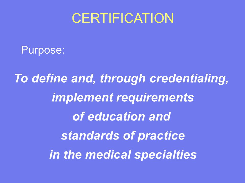 CERTIFICATION Purpose: To define and, through credentialing, implement requirements of education and standards of practice in the medical specialties