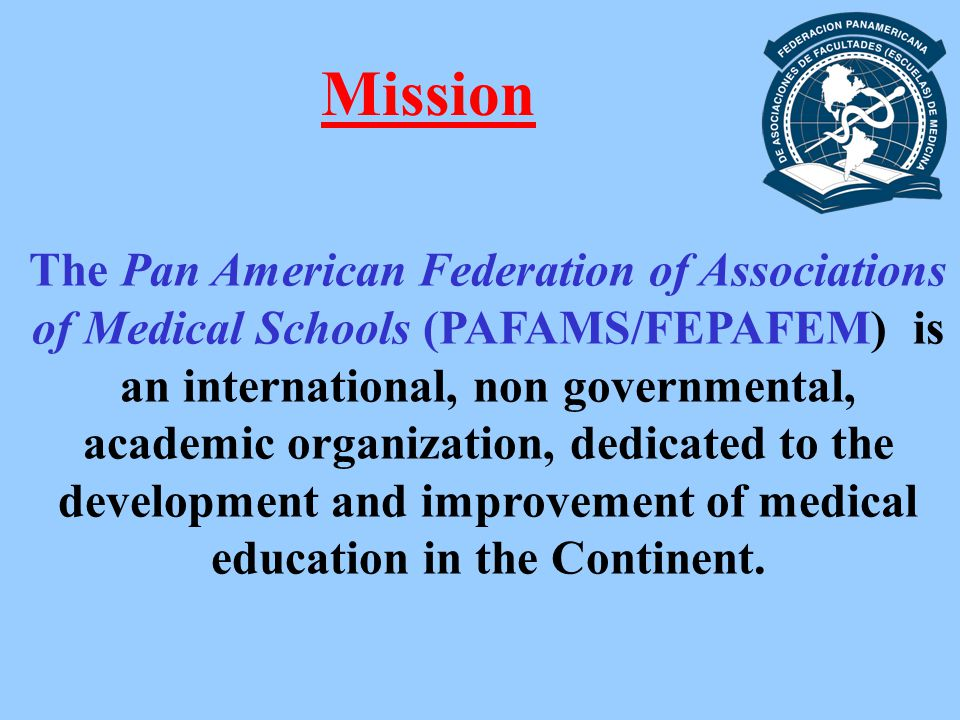 Mission The Pan American Federation of Associations of Medical Schools (PAFAMS/FEPAFEM) is an international, non governmental, academic organization, dedicated to the development and improvement of medical education in the Continent.