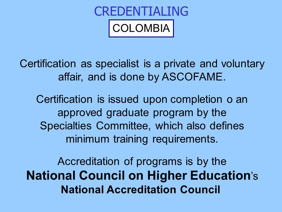 CREDENTIALING COLOMBIA Certification as specialist is a private and voluntary affair, and is done by ASCOFAME.