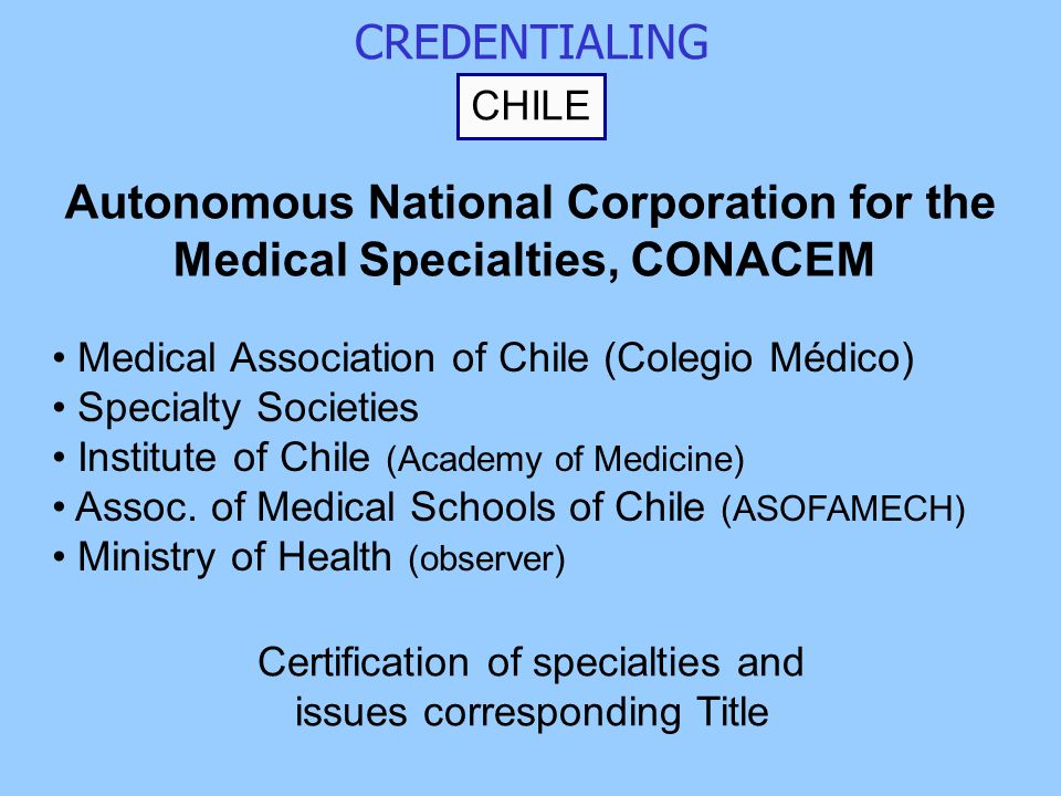 CREDENTIALING CHILE Autonomous National Corporation for the Medical Specialties, CONACEM Medical Association of Chile (Colegio Médico) Specialty Societies Institute of Chile (Academy of Medicine) Assoc.