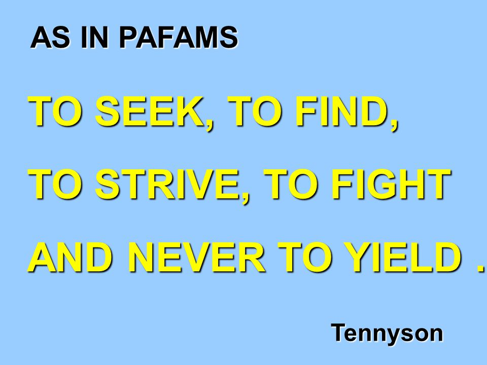 TO SEEK, TO FIND, TO STRIVE, TO FIGHT AND NEVER TO YIELD … Tennyson AS IN PAFAMS