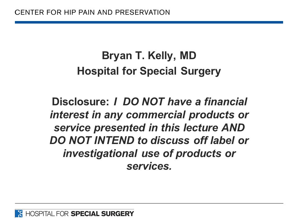 Bryan T. Kelly, MD Hospital for Special Surgery Disclosure: I DO NOT have a financial interest in any commercial products or service presented in this