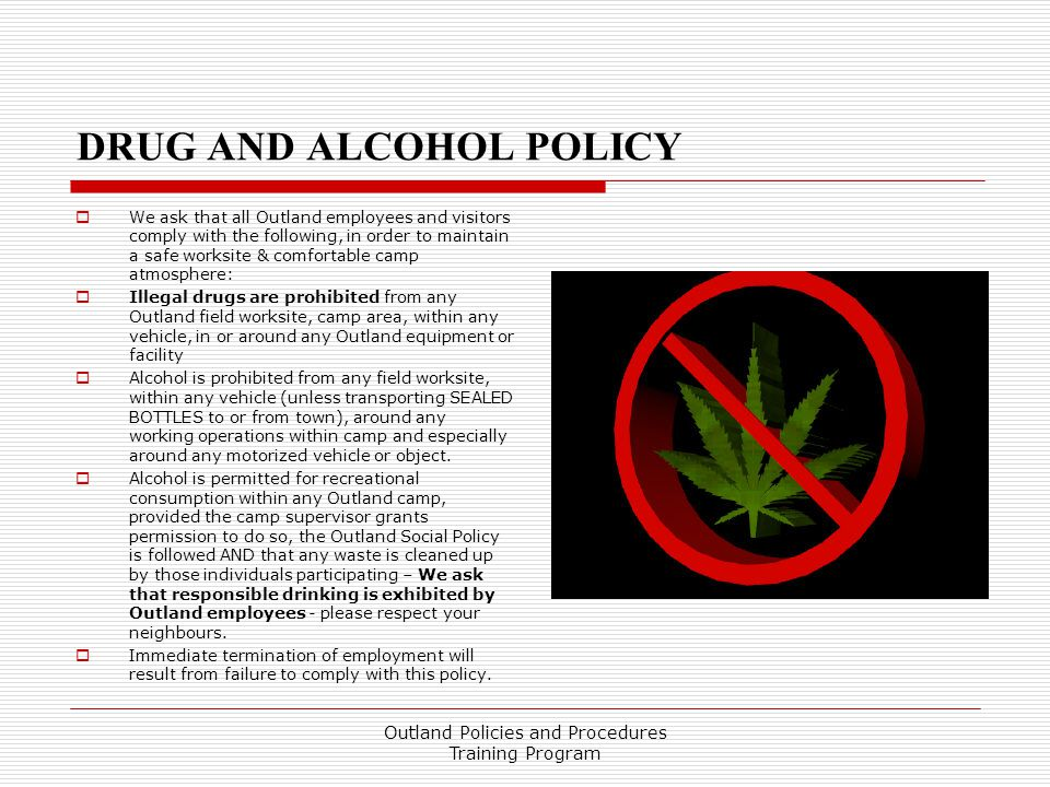 DRUG AND ALCOHOL POLICY  We ask that all Outland employees and visitors comply with the following, in order to maintain a safe worksite & comfortable camp atmosphere:  Illegal drugs are prohibited from any Outland field worksite, camp area, within any vehicle, in or around any Outland equipment or facility  Alcohol is prohibited from any field worksite, within any vehicle (unless transporting SEALED BOTTLES to or from town), around any working operations within camp and especially around any motorized vehicle or object.