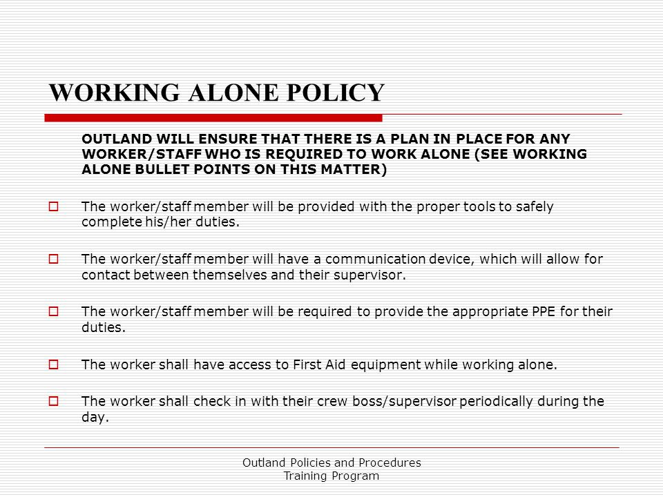 WORKING ALONE POLICY OUTLAND WILL ENSURE THAT THERE IS A PLAN IN PLACE FOR ANY WORKER/STAFF WHO IS REQUIRED TO WORK ALONE (SEE WORKING ALONE BULLET POINTS ON THIS MATTER)  The worker/staff member will be provided with the proper tools to safely complete his/her duties.