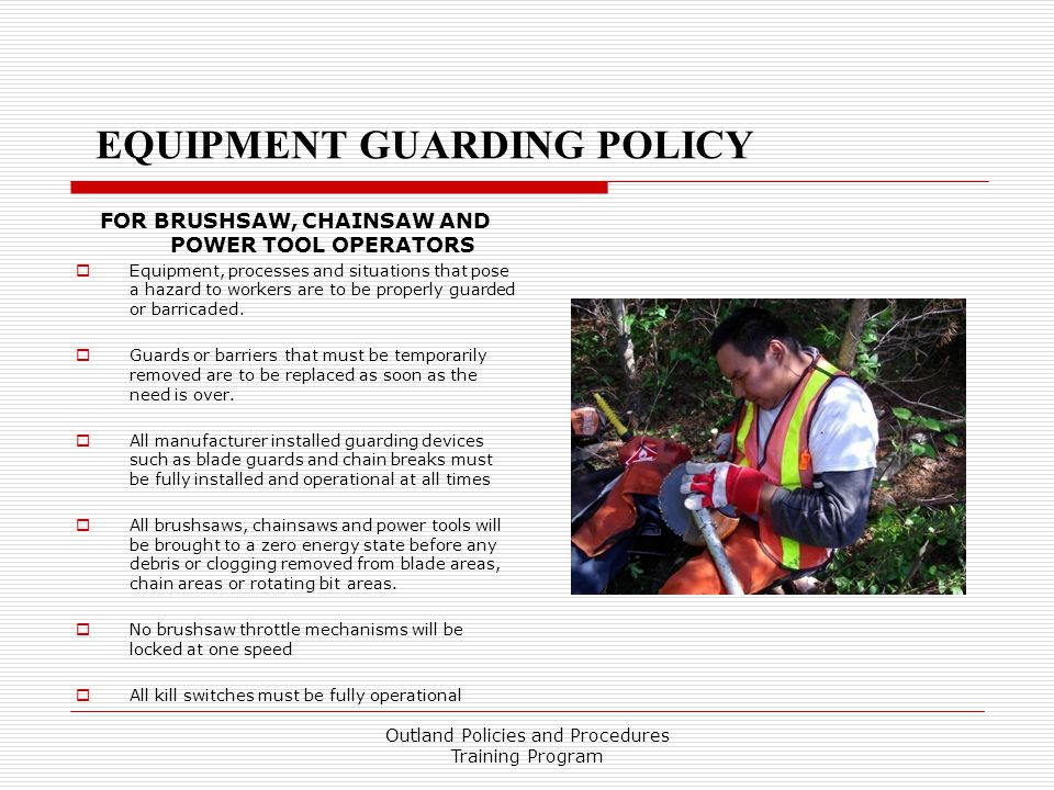 EQUIPMENT GUARDING POLICY FOR BRUSHSAW, CHAINSAW AND POWER TOOL OPERATORS  Equipment, processes and situations that pose a hazard to workers are to be properly guarded or barricaded.