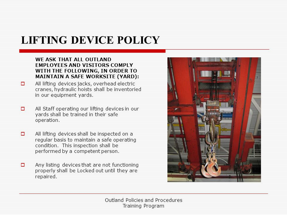 LIFTING DEVICE POLICY WE ASK THAT ALL OUTLAND EMPLOYEES AND VISITORS COMPLY WITH THE FOLLOWING, IN ORDER TO MAINTAIN A SAFE WORKSITE (YARD):  All lifting devices jacks, overhead electric cranes, hydraulic hoists shall be inventoried in our equipment yards.